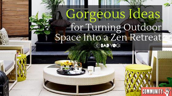 Gorgeous Ideas For Turning Outdoor Space Into A Zen Retreat Bad Yogi Blog